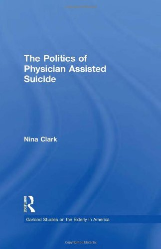 The Politics of Physician Assisted Suicide (Garland Studies on the Elderly in America)