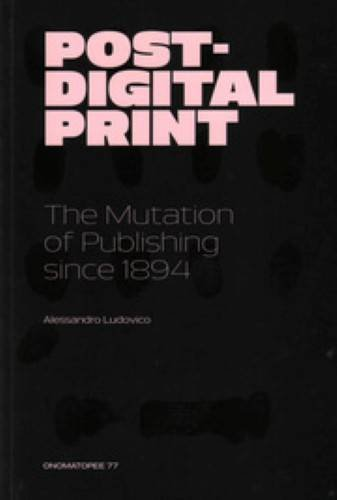 Post-digital Print - The Mutation Of Publishing Since 1894