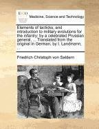 Elements of tacticks, and introduction to military evolutions for the infantry: by a celebrated Prussian general, ... Translated from the original in German, by I. Landmann, ...