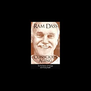 Conscious Aging: On the Nature of Change and Facing Death | [Ram Dass]