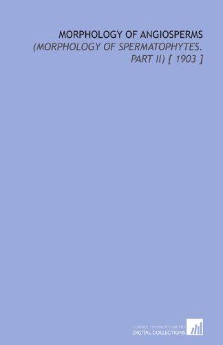 Morphology of Angiosperms: (Morphology of Spermatophytes. Part II) [ 1903 ]