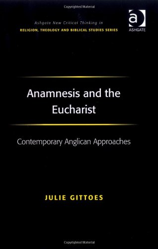 Anamnesis and the Eucharist (Ashgate New Critical Thinking in Religion, Theology, and Biblical Studies)