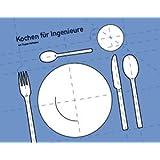 Kochen für Ingenieure: Das andere Kochbuch