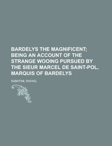Bardelys the Magnificent; Being an Account of the Strange Wooing Pursued by the Sieur Marcel de Saint-Pol, Marquis of Bardelys