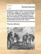 Authentic copies of the correspondence of Thomas Jefferson, secretary of state to the US, and George Hammond, on the non-execution of exsisting ... between Great-Britain and the US. Part II.