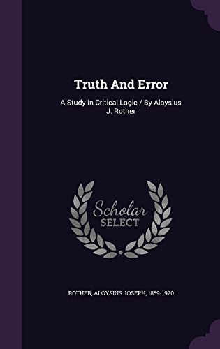 Truth And Error: A Study In Critical Logic / By Aloysius J. Rother