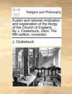 A plain and rational vindication and explanation of the liturgy of the Church of England. ... By J. Clutterbuck, Gent. The fifth edition, corrected.