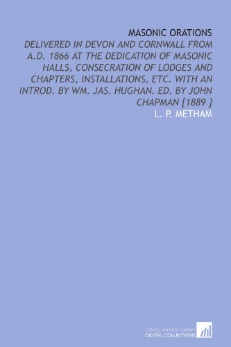 Masonic Orations: Delivered in Devon and Cornwall From a.D. 1866 at the Dedication of Masonic Halls, Consecration of Lodges and Chapters, ... Wm. Jas. Hughan. Ed. By John Chapman [1889 ]