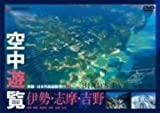 空中遊覧~鳥瞰・日本列島縦断飛行6~〔伊勢・志摩・吉野〕[DVD]