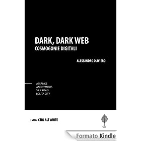 Dark, Dark Web. Cosmogonie Digitali. Silk Road, Lolita City, Anonymous, Assange, Snowden