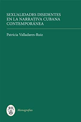 Sexualidades disidentes en la narrativa cubana contemporánea (Monografías A)