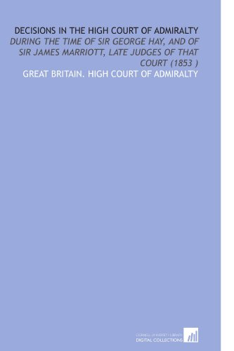 Decisions in the High Court of Admiralty: During the Time of Sir George Hay, and of Sir James Marriott, Late Judges of That Court (1853 )