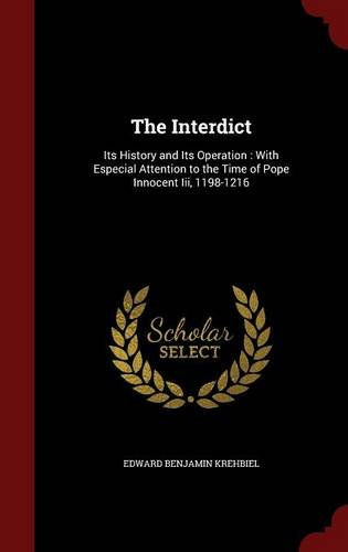 The Interdict: Its History and Its Operation : With Especial Attention to the Time of Pope Innocent Iii, 1198-1216