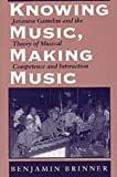 Benjamin Brinner Knowing Music, Making Music: Javanese Gamelan and the Theory of Musical Competence and Interaction (Chicago Studies in Ethnomusicology)