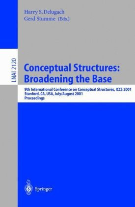 Conceptual Structures: Broadening the Base: 9th International Conference on Conceptual Structures, ICCS 2001, Stanford, CA, USA, July 30-August 3, … / Lecture Notes in Artificial Intelligence)
