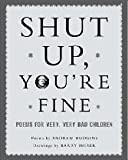 Shut Up, Youre Fine: Instructive Poety For Very, Very Bad Children