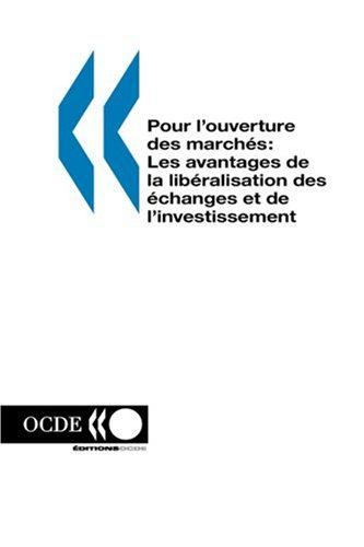 Pour l'ouverture des marches: Les avantages de la liberalisation des echanges et de l'investissement (French Edition)