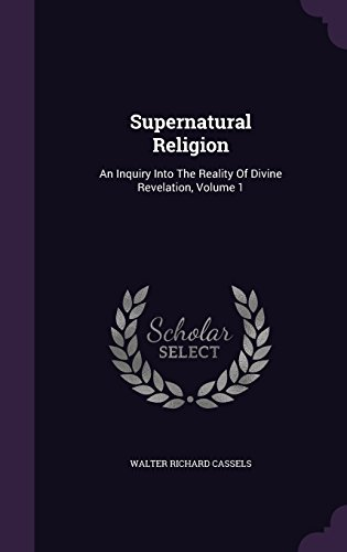 Supernatural Religion: An Inquiry Into The Reality Of Divine Revelation, Volume 1
