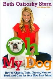 Oh My Dog: How to Choose, Train, Groom, Nurture, Feed, and Care for Your New Best Friend by Beth O. Stern, Kristina Grish