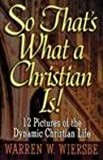 So That's What a Christian Is! 12 Pictures of the Dynamic Christian Life (0801057329) by Wiersbe, Warren W.