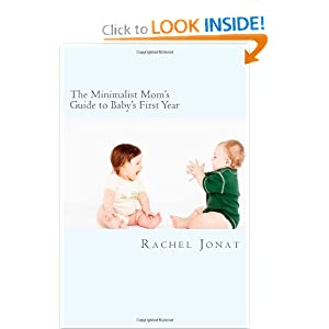 The Minimalist Mom's Guide to Baby's First Year: How to create time, space and money, by Rachel Catriona Jonat. Publisher: CreateSpace (November 1, 2011)