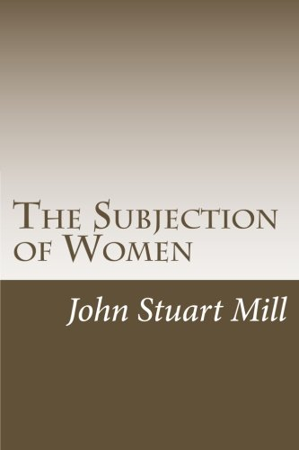 an analysis of the subjection of women by john stuart mill and the descent of man by charles darwin This was aided by the works and advocacy of many great intellects who challenged the views of their time, specifically john stuart mill and his essay the subjection of women published in 1896 after the industrial revolution.