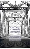 Building Bridges in Anthropology: Understanding, Acting, Teaching, and Theorizing