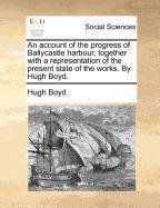 An account of the progress of Ballycastle harbour, together with a representation of the present state of the works. By Hugh Boyd.