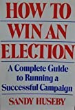 img - for How to Win an Election: A Complete Guide to Running a Successful Campaign book / textbook / text book