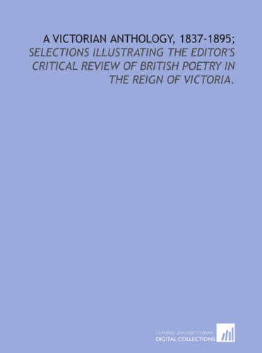 A Victorian anthology, 1837-1895;: selections illustrating the editor's critical review of British poetry in the reign of Victoria.