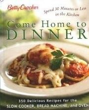 Betty Crocker Come Home To Dinner: 350 Delicious Recipes For The Slow Cooker, Bread Machine, And Oven by Betty Crocker