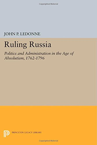 Ruling Russia: Politics and Administration in the Age of Absolutism, 1762-1796 (Studies of the Harriman Institute, Colum