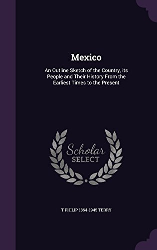 Mexico: An Outline Sketch of the Country, its People and Their History From the Earliest Times to the Present