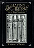 img - for The Shaping of Art History: Wilhelm V??ge, Adolph Goldschmidt, and the Study of Medieval Art by Kathryn Brush (1996-02-23) book / textbook / text book