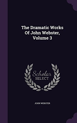 The Dramatic Works Of John Webster, Volume 3
