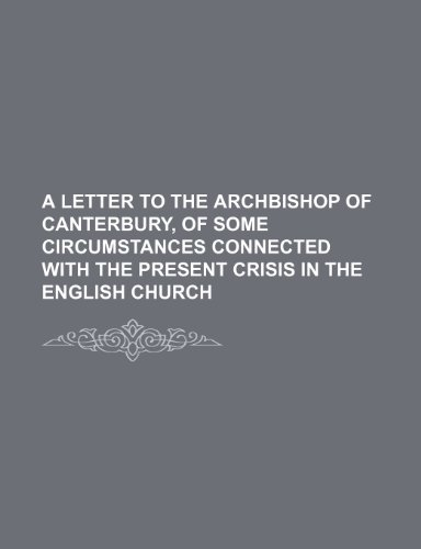 A letter to the Archbishop of Canterbury, of some circumstances connected with the Present Crisis in the English Church