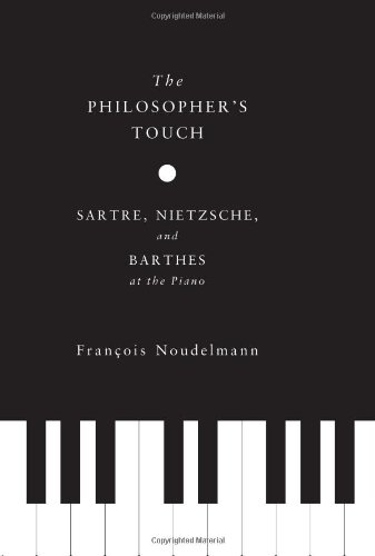 The Philosopher's Touch: Sartre, Nietzsche, and Barthes at the Piano (European Perspectives: A Series in Social Thought and Cultural Criticism)