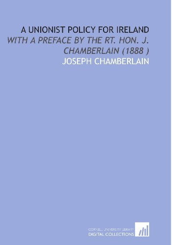 A Unionist Policy for Ireland: With a Preface by the Rt. Hon. J. Chamberlain (1888 )