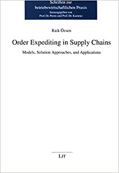 Order Expediting In Supply Chains: Models, Solution Approaches, And Applications (Schriften Zur Betriebswirtschaftlichen Praxis)