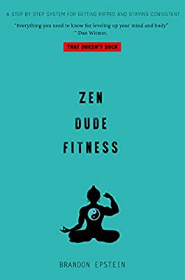Zen Dude Fitness: A Step by Step System for Getting Ripped and Staying Consistent...That Doesn't Suck