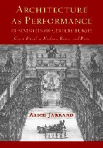 Architecture as Performance in Seventeenth-Century Europe: Court Ritual in Modena, Rome, and Paris