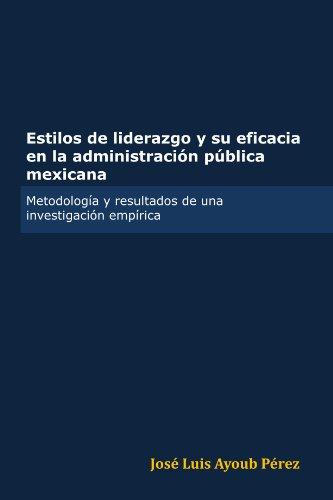 Estilos de liderazgo y su eficacia en la administración pública mexicana (Spanish Edition)