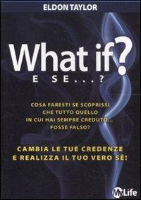 What if? E se...? Cambia le tue credenze e realizza il tuo vero sé!