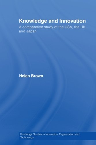 Knowledge and Innovation: A Comparative Study of  the USA, the UK and Japan (Routledge Studies in Innovation, Organization and Technology)