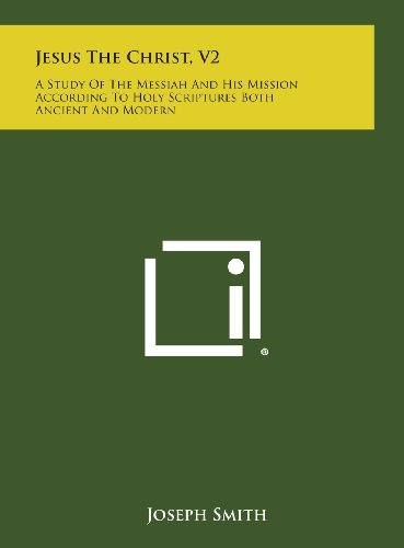 Jesus the Christ, V2: A Study of the Messiah and His Mission According to Holy Scriptures Both Ancient and Modern