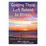 Guiding Those Left Behind in Illinois: Legal and Practical Things You Need to Do to Settle an Estate in Illinois and How to Arrange Your Own Affairs to Avoid Unnecessary Costs to Your Famil