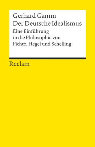 Der Deutsche Idealismus: Eine Einführung in die Philosophie von Fichte, Hegel und Schelling