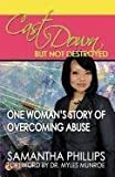 Cast Down, But Not Destroyed - One Woman's Story of Overcoming Abuse by Samantha Phillips (2011-05-01)