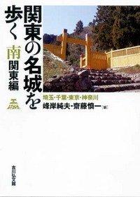 関東の名城を歩く 南関東編: 埼玉・千葉・東京・神奈川