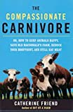 The Compassionate Carnivore, or How to Keep Animals Happy, Save Old Macdonalds Farm, Reduce Your Hoofprint, and Still Eat Meat